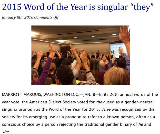 """Image shows a group of people from behind. The people are sitting in chairs, and many of them are raising their hands. The title above the image says """"2015 Word of the Year is singular 'they'."""" Text below the image says """"MARRIOTT MARQUIS, WASHINGTON, DC - JAN 8 - In its 26th annual words of the year vote, the American Dialect Society voted for they used as a gender-neutral singular pronoun as the Word of the Year for 2015. They was recognized by the society for its emerging use as a pronoun to refer to a known person, often as a conscious choice by a person rejecting the traditional gender binary of he and she."""