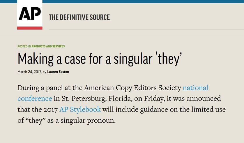 """Image is a screenshot of a news article. Image shows the Associated Press logo, and reads: Making a case for a singular 'they.' March 24, 2017, by Lauren Easton. During a panel at the American Copy Editors Society national conference in St. Petersburg, Florida, on Friday, it was announced that the 2017 AP Stylebook will include guidance on the limited use of """"they"""" as a singular pronoun."""