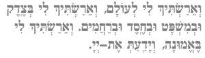 Ve'ayrastich lee l'olam ve'ayrastich lee betzedek u'mishpat u'vchesed u'vrachamin ve'ayrastich lee be'emunah veyada'at et Adonai.
